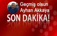 Geçmiş Olsun Ayhan Akkaya!